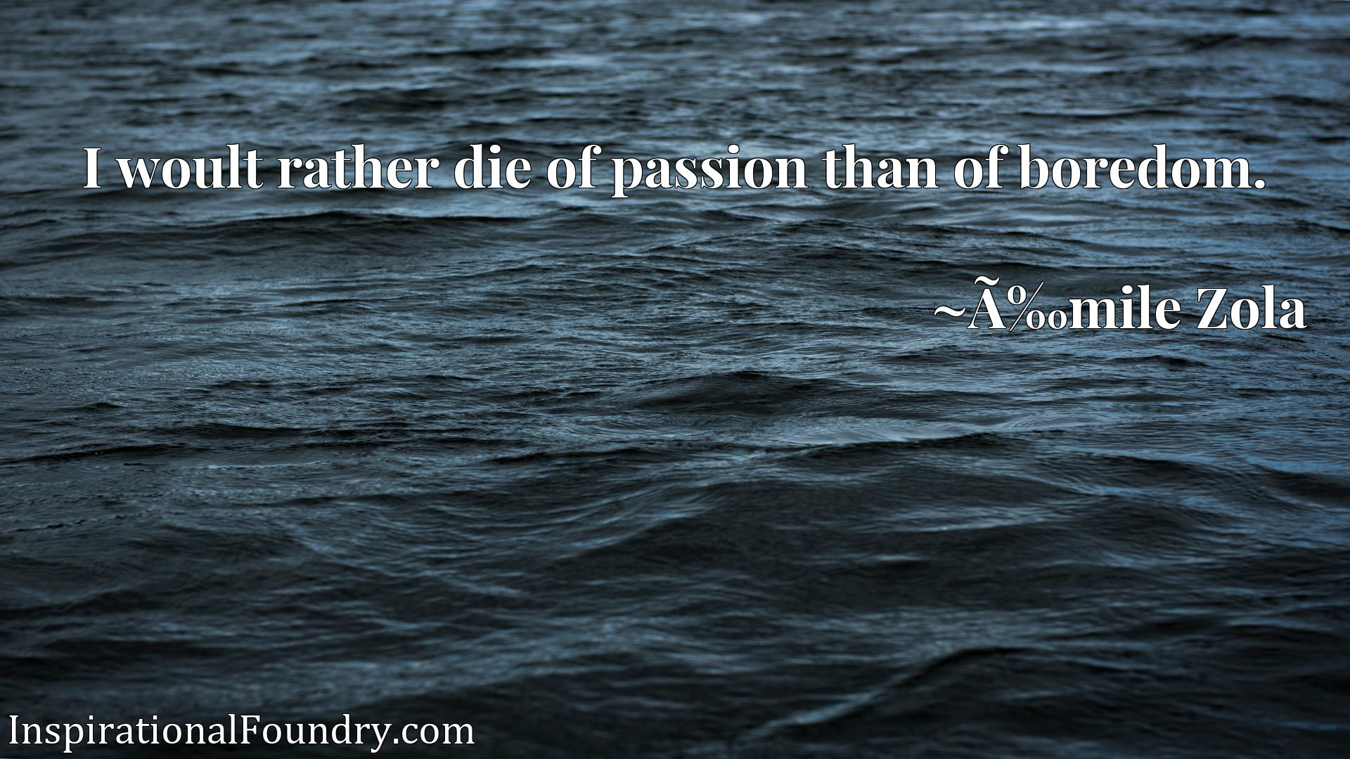 Quote Picture :I woult rather die of passion than of boredom.