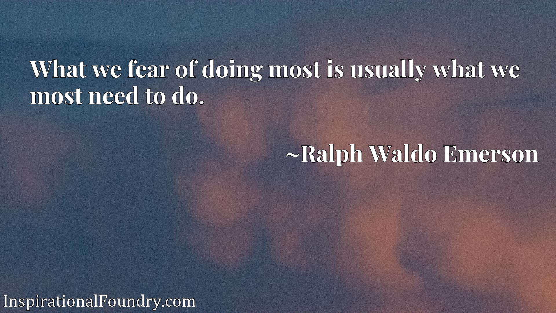 Quote Picture :What we fear of doing most is usually what we most need to do.
