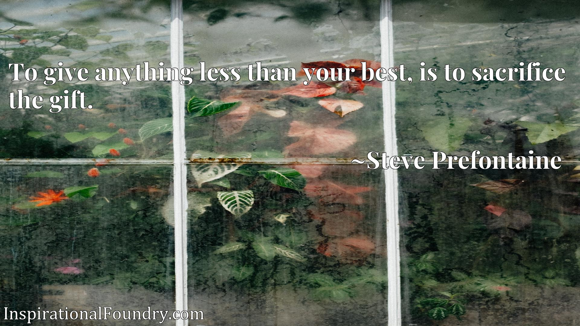 Quote Picture :To give anything less than your best, is to sacrifice the gift.