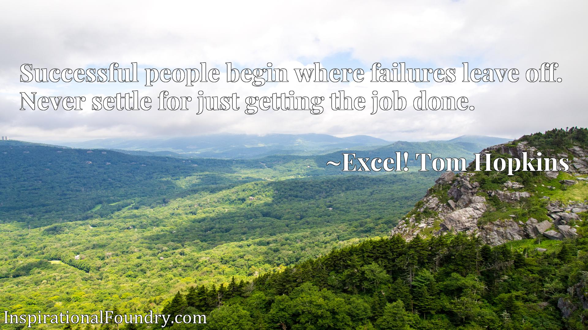 Quote Picture :Successful people begin where failures leave off. Never settle for just getting the job done.