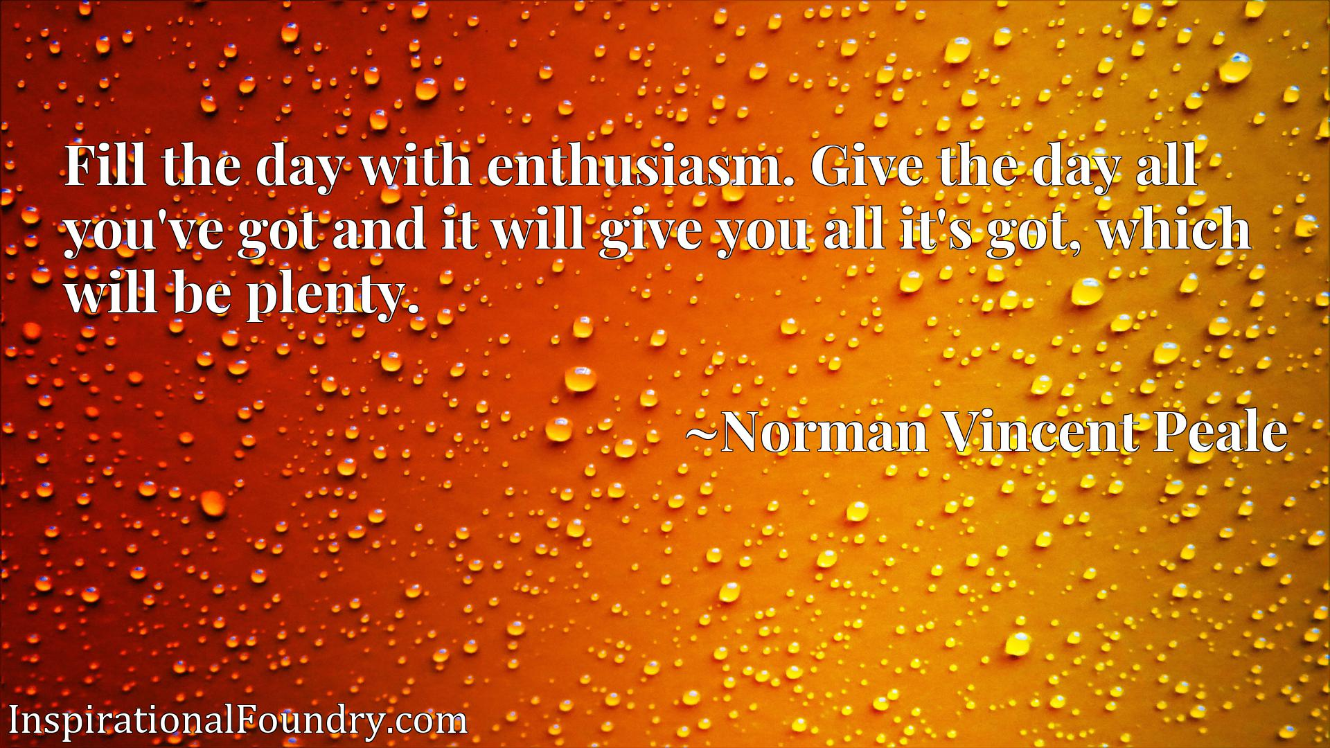 Quote Picture :Fill the day with enthusiasm. Give the day all you've got and it will give you all it's got, which will be plenty.