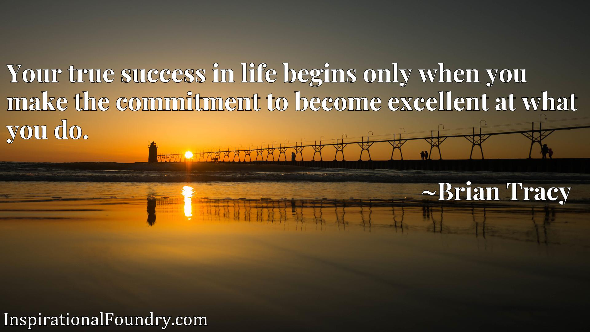 Quote Picture :Your true success in life begins only when you make the commitment to become excellent at what you do.