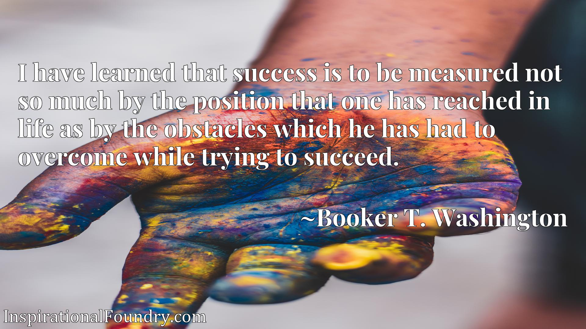 Quote Picture :I have learned that success is to be measured not so much by the position that one has reached in life as by the obstacles which he has had to overcome while trying to succeed.