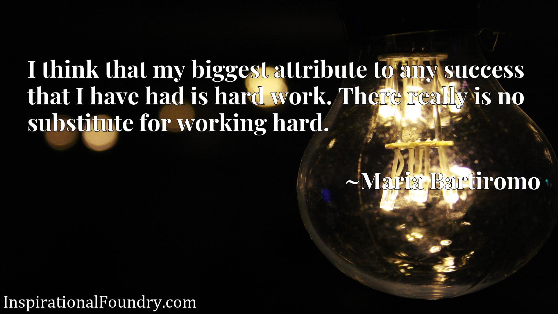 Quote Picture :I think that my biggest attribute to any success that I have had is hard work. There really is no substitute for working hard.