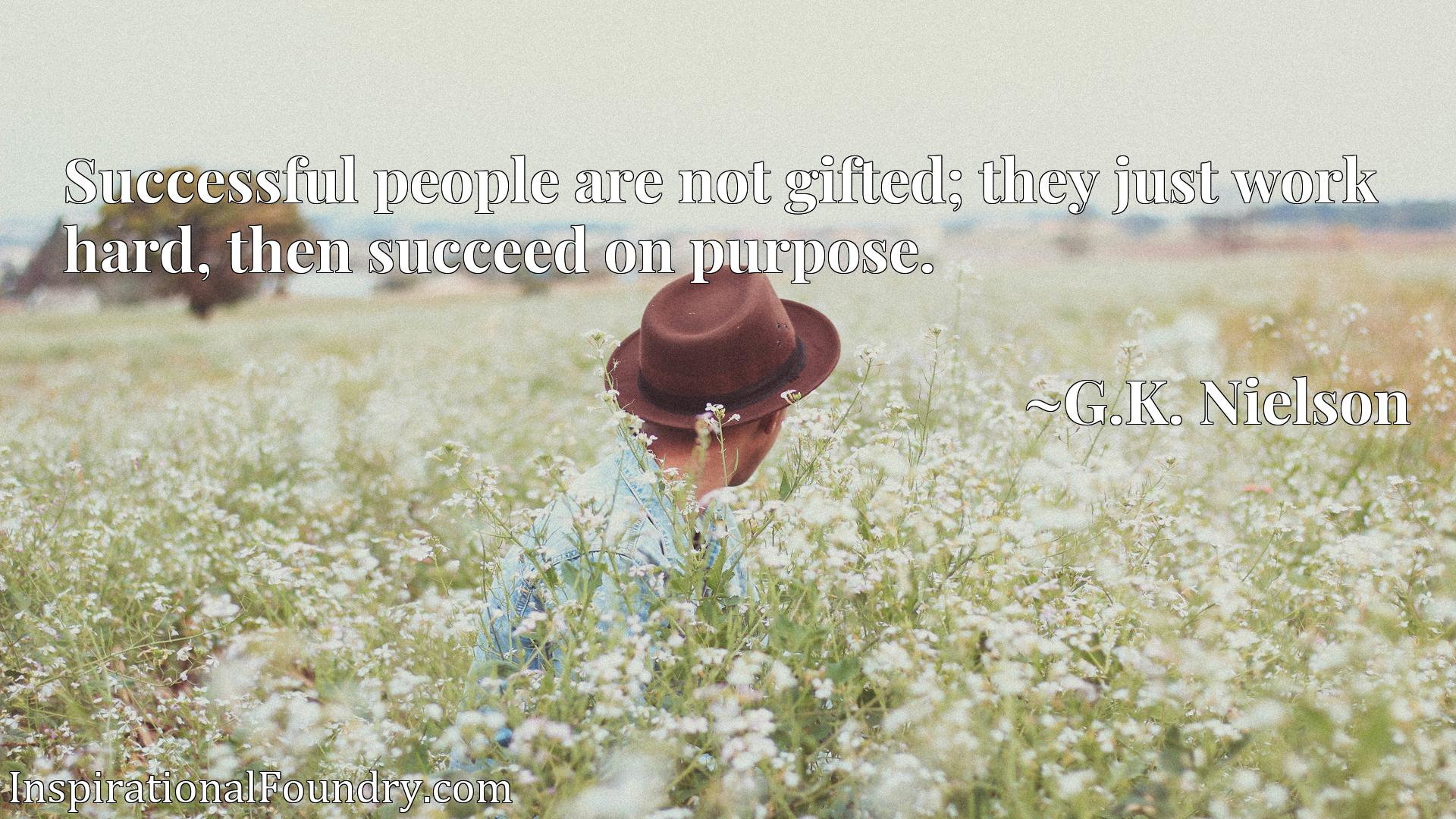 Quote Picture :Successful people are not gifted; they just work hard, then succeed on purpose.