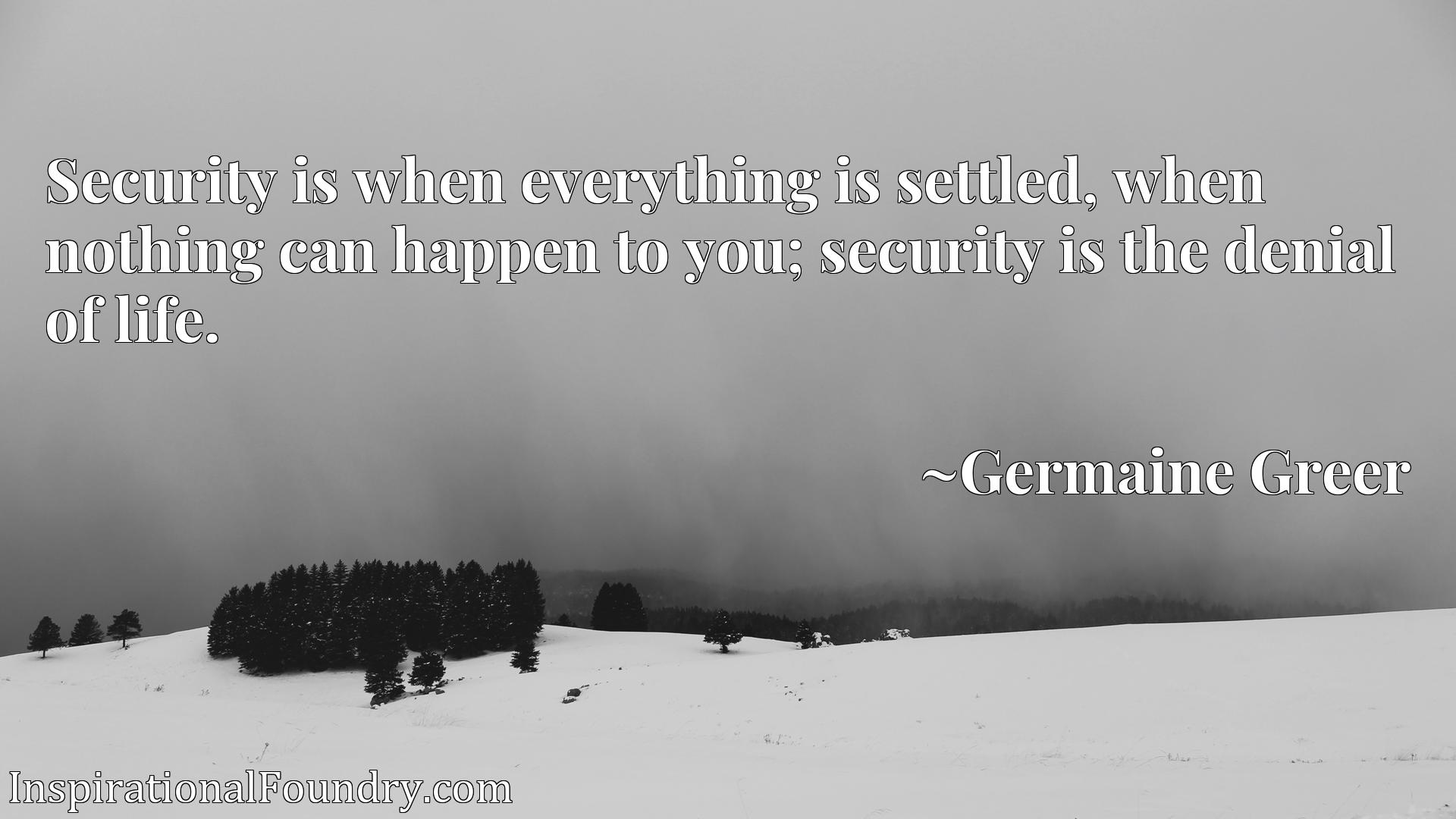 Security is when everything is settled, when nothing can happen to you; security is the denial of life.