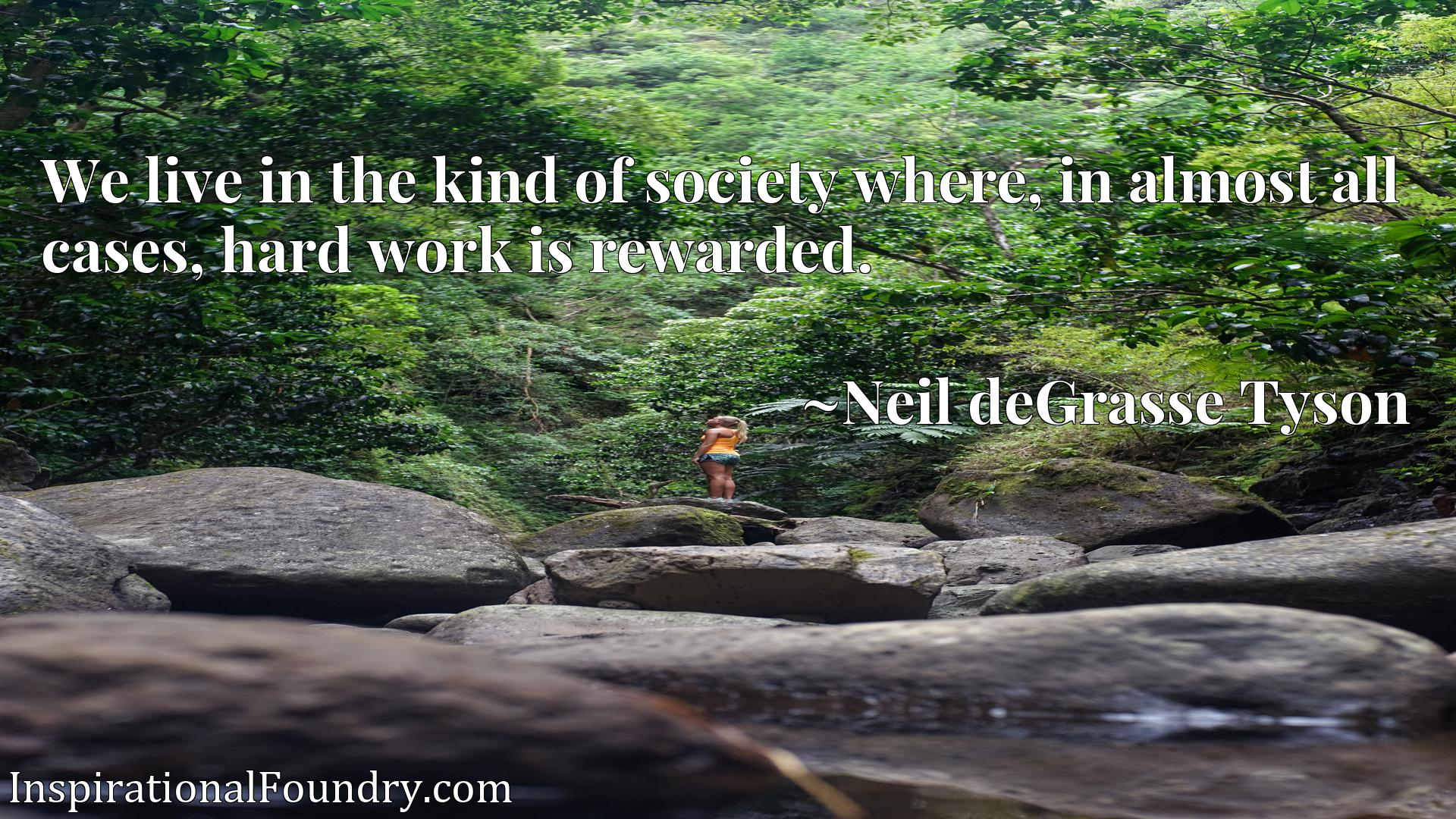 Quote Picture :We live in the kind of society where, in almost all cases, hard work is rewarded.