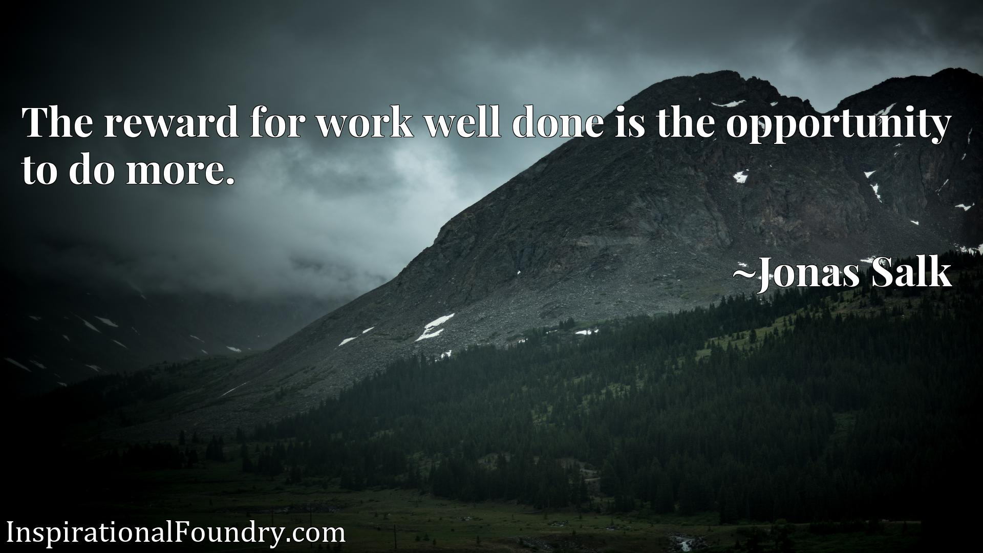 Quote Picture :The reward for work well done is the opportunity to do more.