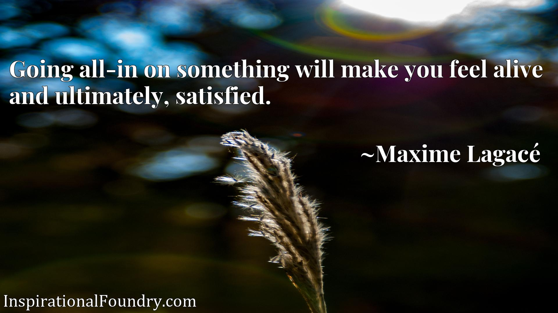 Quote Picture :Going all-in on something will make you feel alive and ultimately, satisfied.