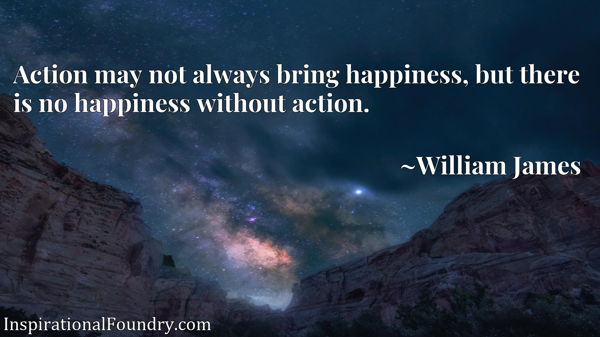 Quote Picture :Action may not always bring happiness, but there is no happiness without action.