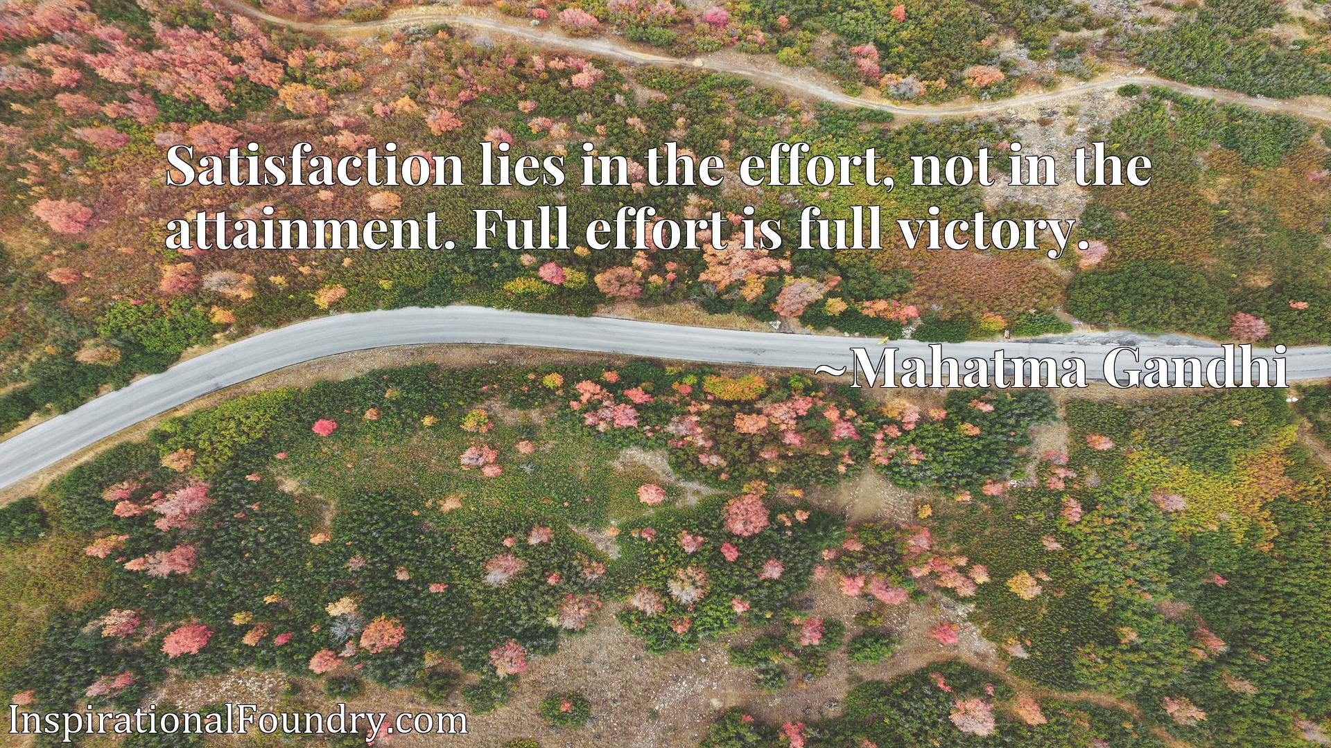 Satisfaction lies in the effort, not in the attainment. Full effort is full victory.