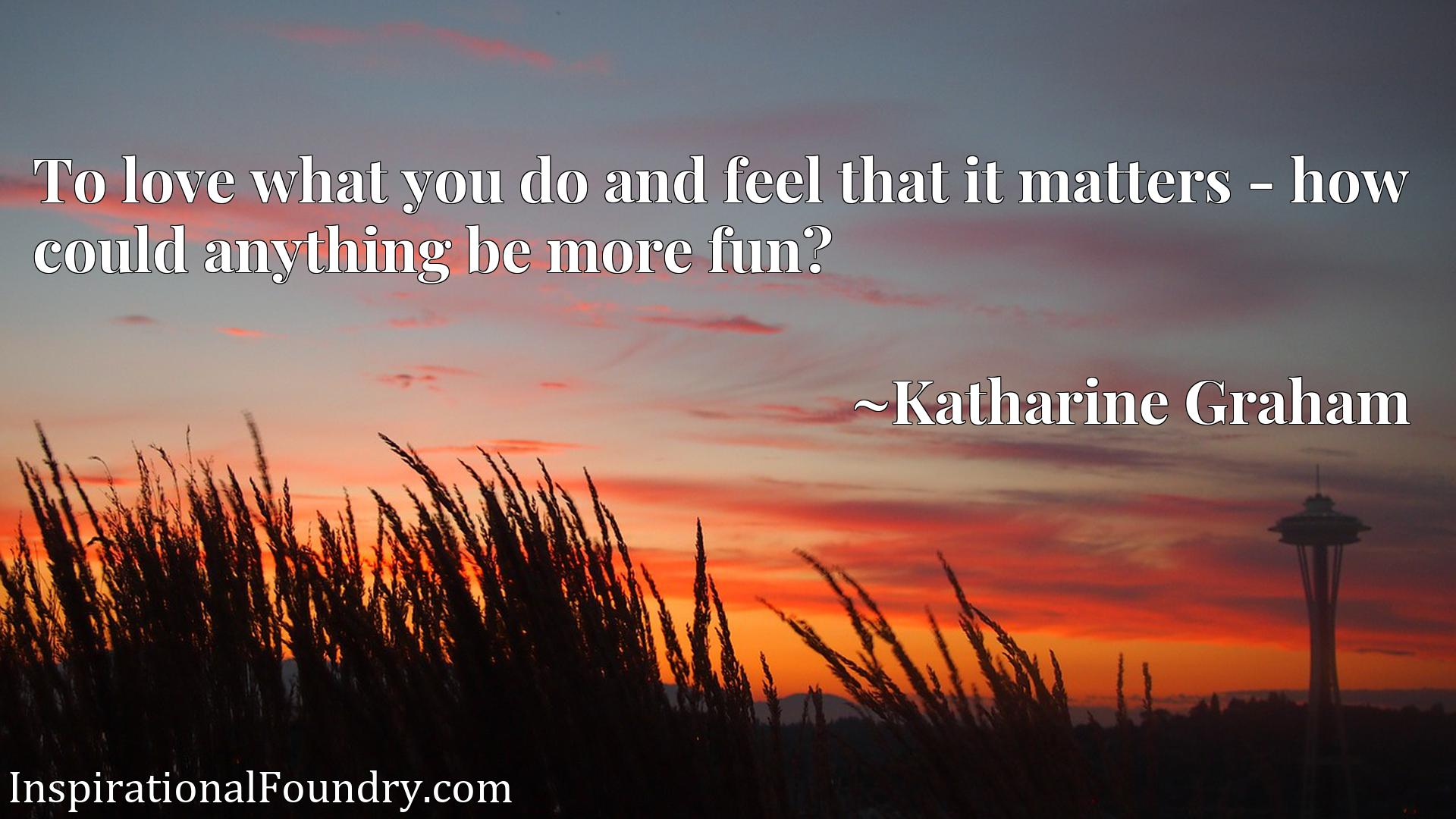 Quote Picture :To love what you do and feel that it matters - how could anything be more fun?