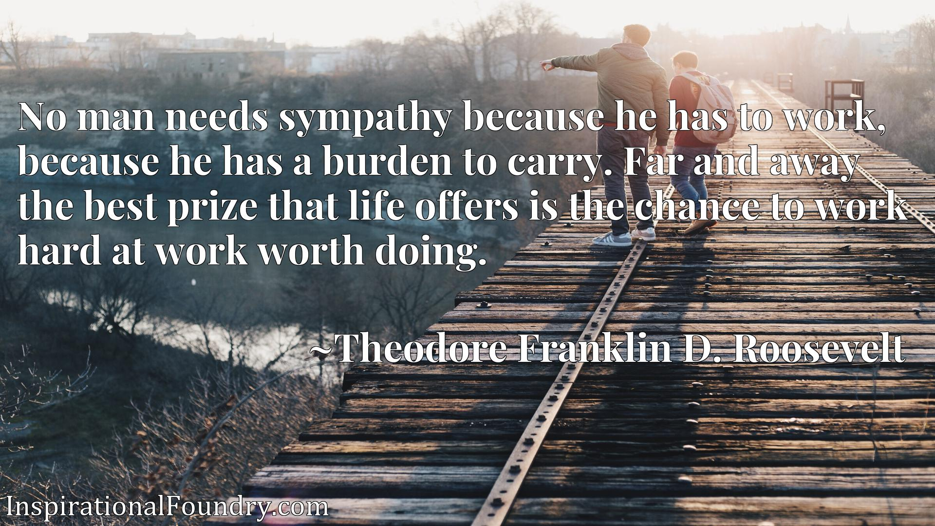 No man needs sympathy because he has to work, because he has a burden to carry. Far and away the best prize that life offers is the chance to work hard at work worth doing.