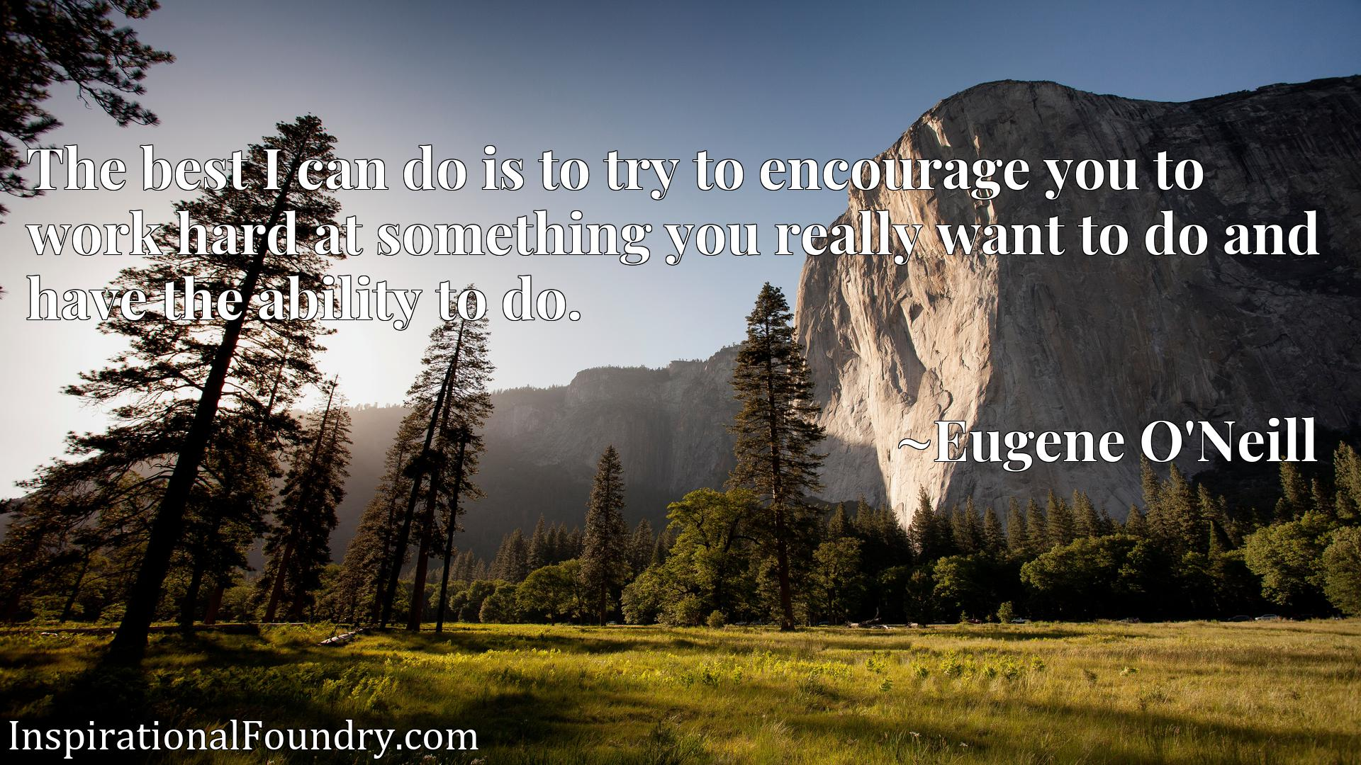 Quote Picture :The best I can do is to try to encourage you to work hard at something you really want to do and have the ability to do.