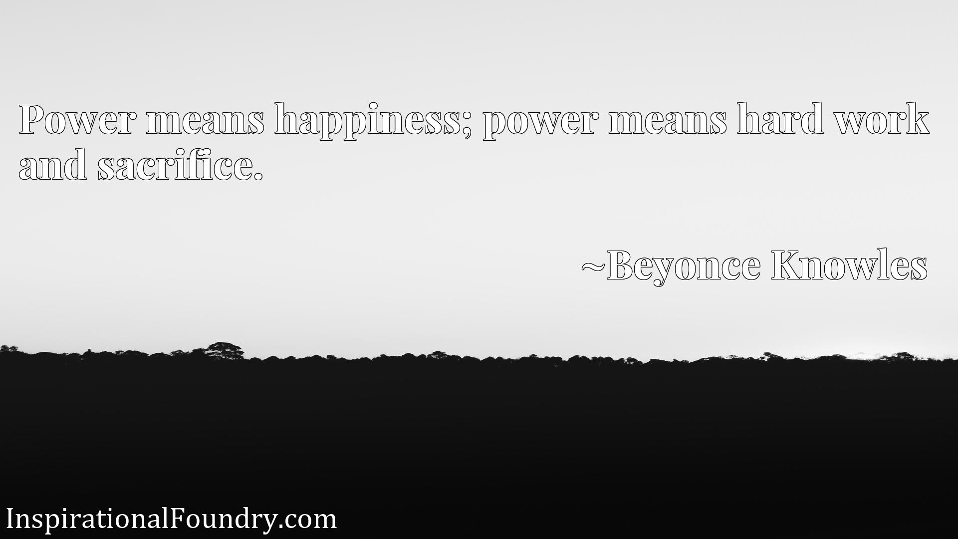 Quote Picture :Power means happiness; power means hard work and sacrifice.