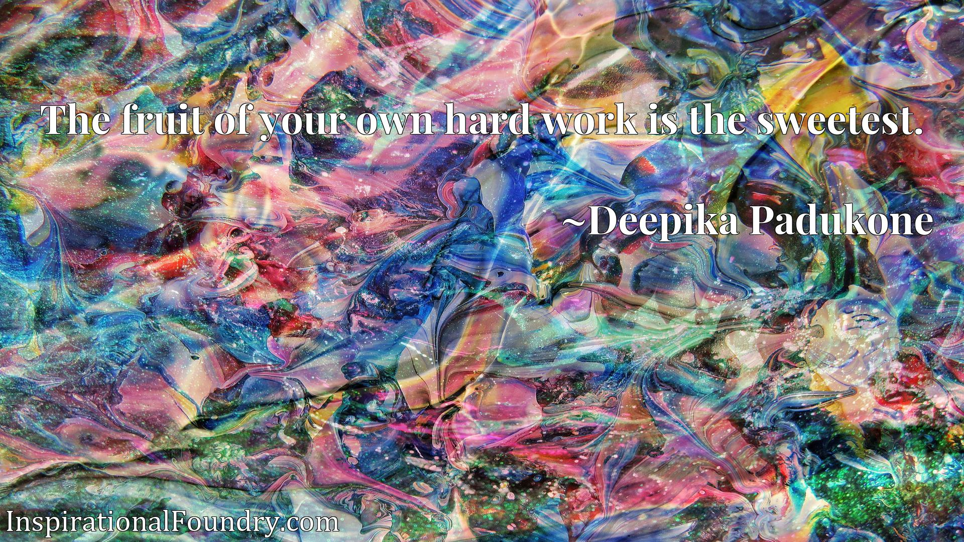 Quote Picture :The fruit of your own hard work is the sweetest.