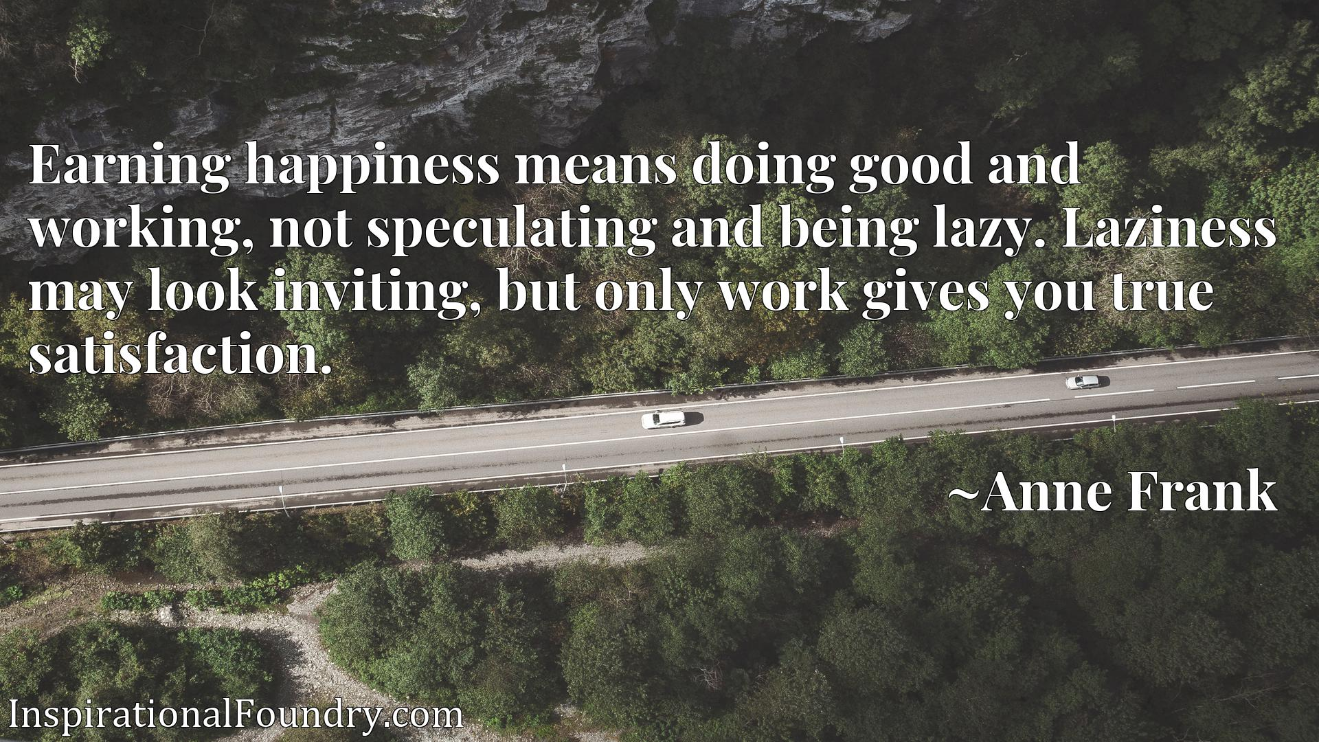Earning happiness means doing good and working, not speculating and being lazy. Laziness may look inviting, but only work gives you true satisfaction.