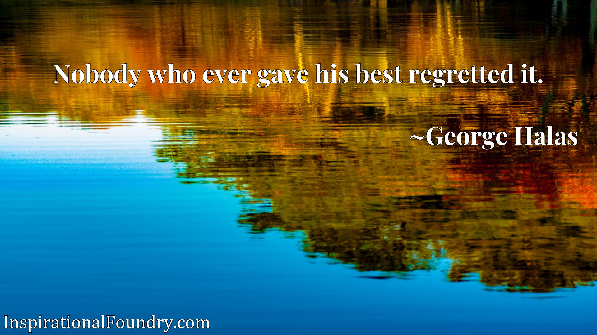 Quote Picture :Nobody who ever gave his best regretted it.