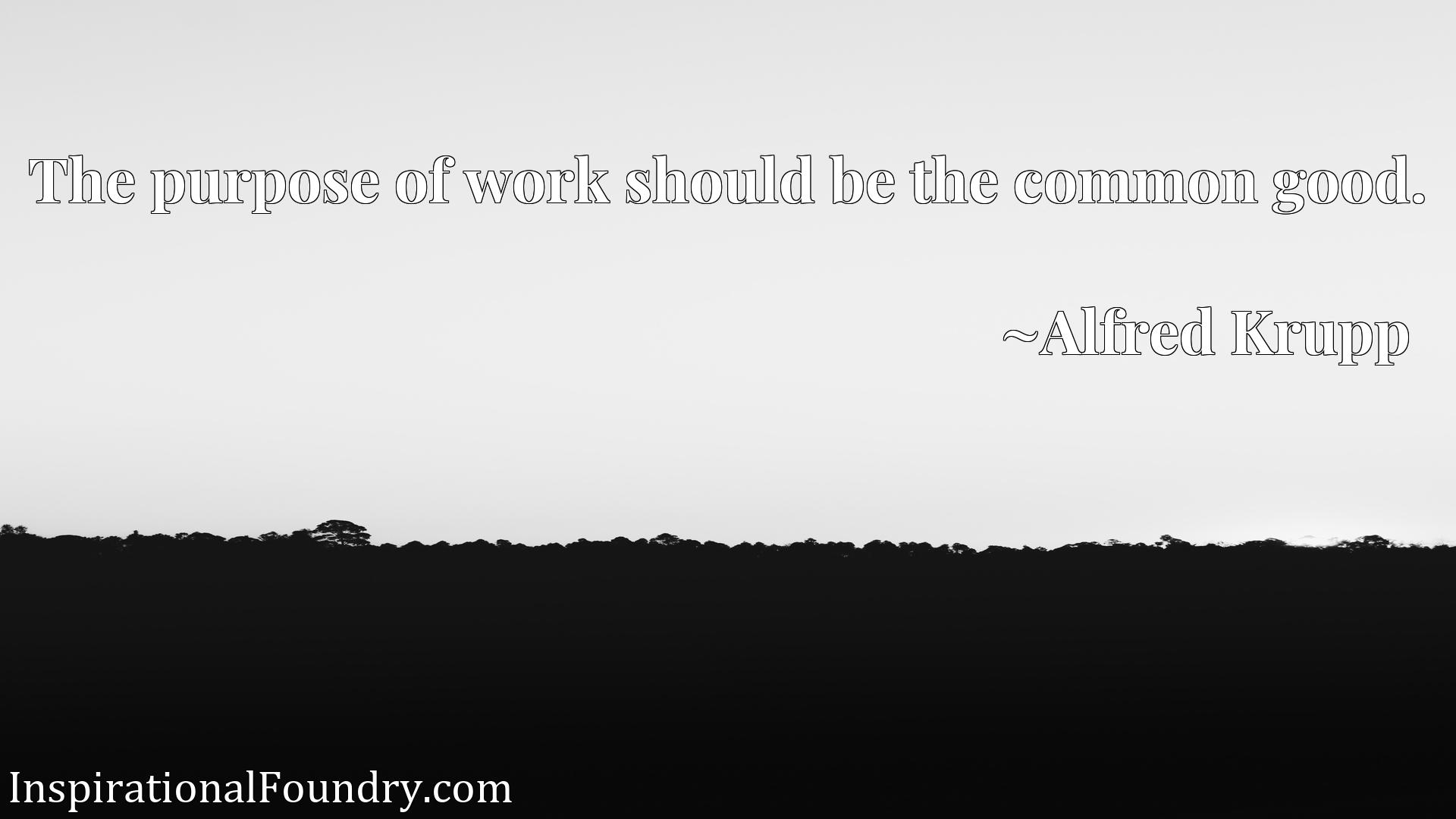 Quote Picture :The purpose of work should be the common good.