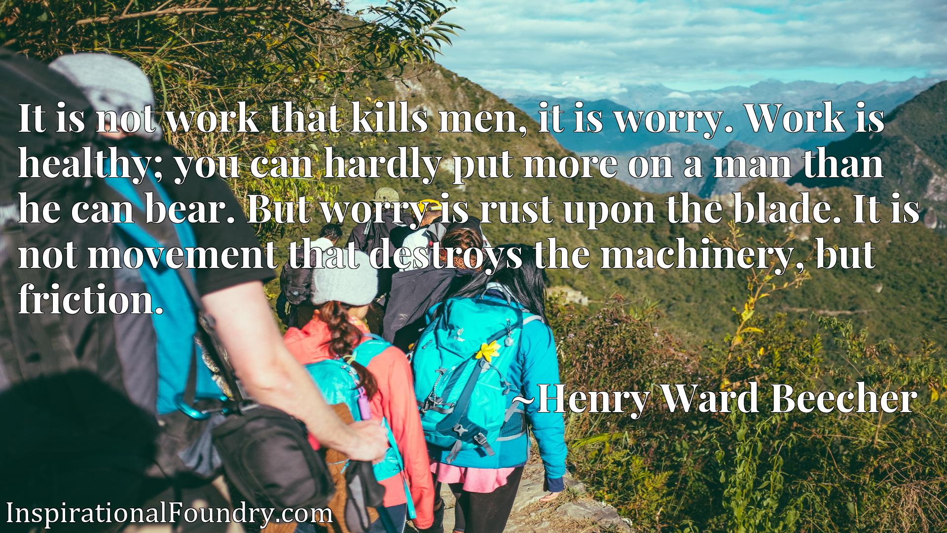 It is not work that kills men, it is worry. Work is healthy; you can hardly put more on a man than he can bear. But worry is rust upon the blade. It is not movement that destroys the machinery, but friction.