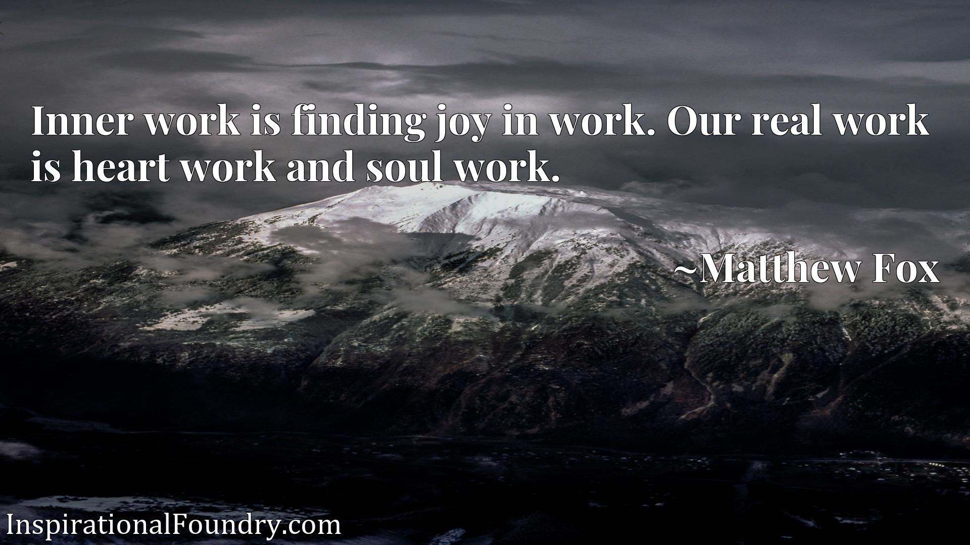 Inner work is finding joy in work. Our real work is heart work and soul work.