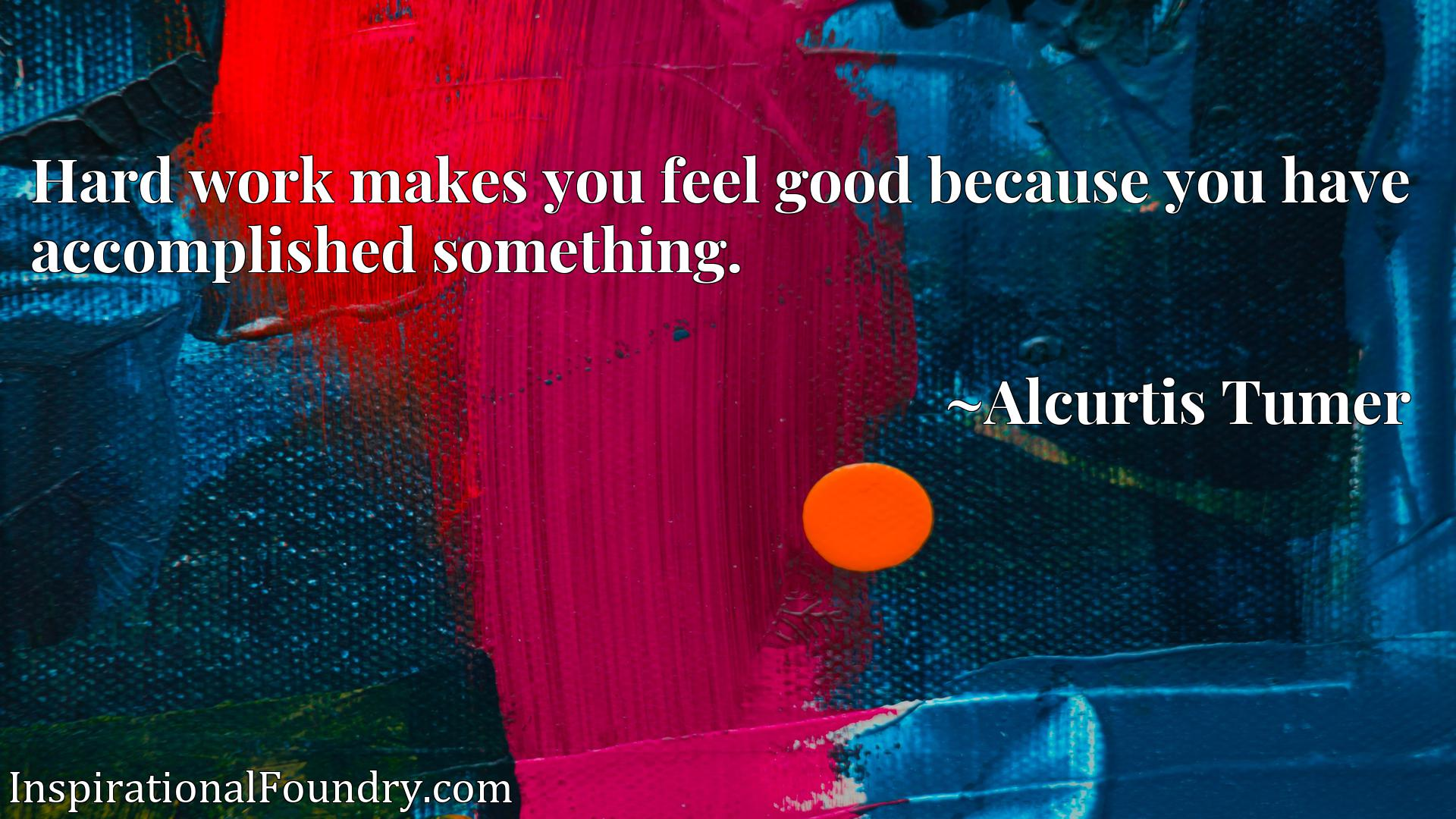 Quote Picture :Hard work makes you feel good because you have accomplished something.