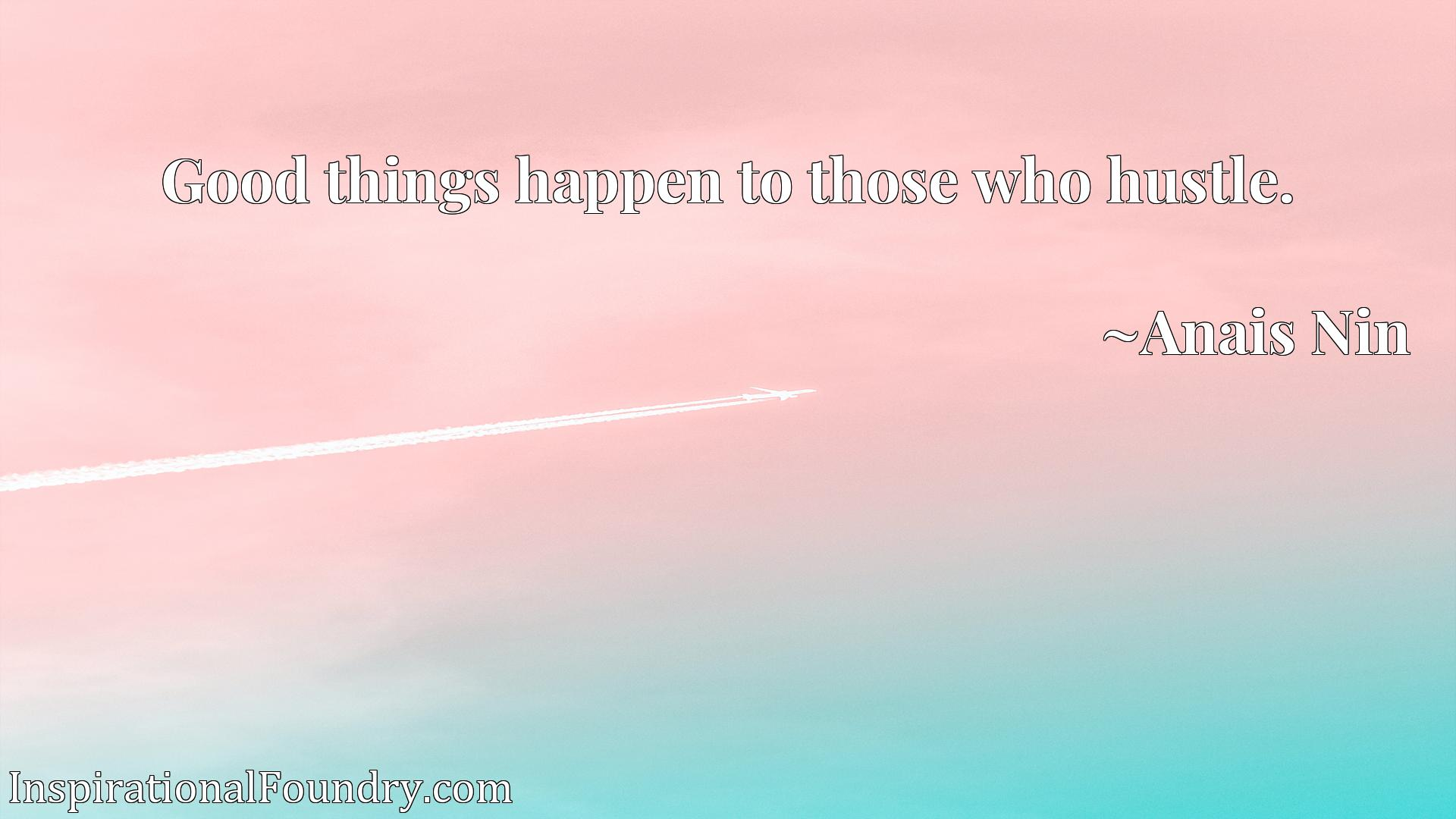 Quote Picture :Good things happen to those who hustle.
