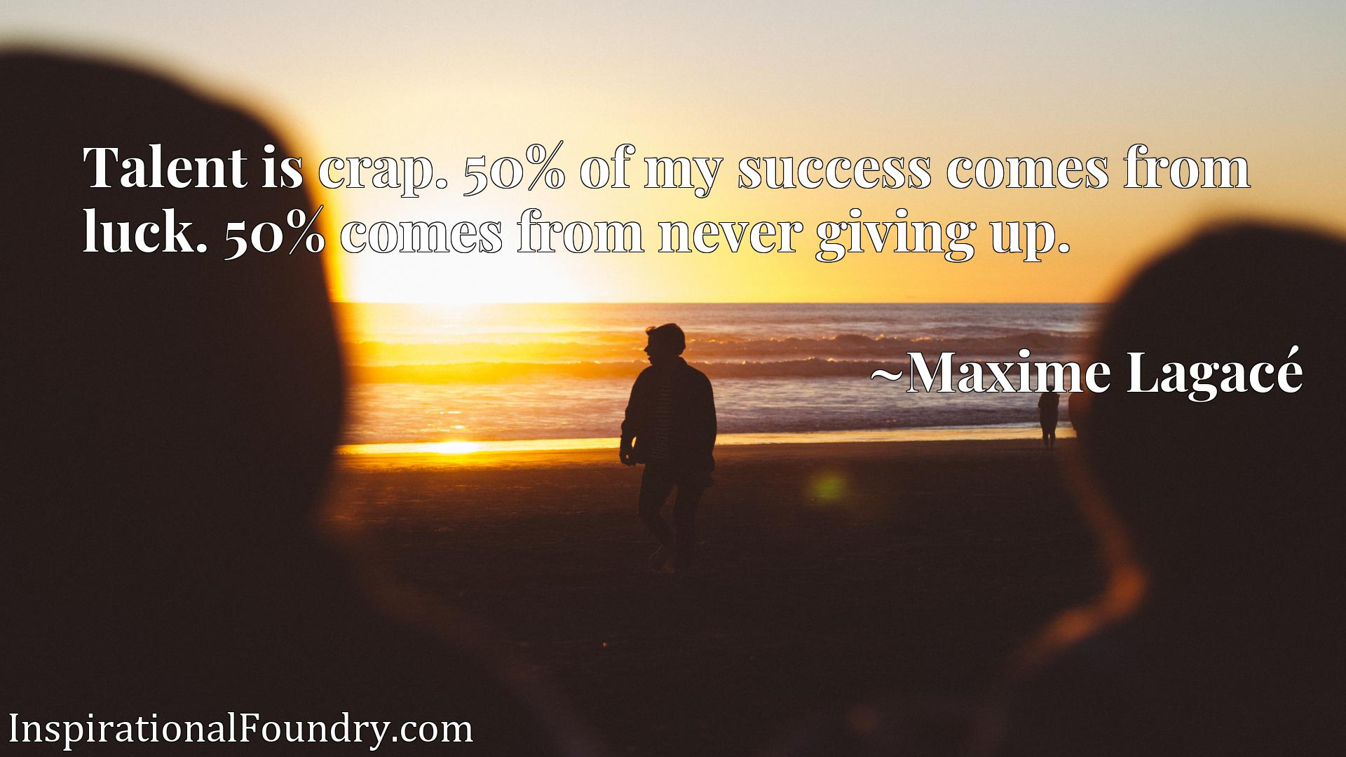 Quote Picture :Talent is crap. 50% of my success comes from luck. 50% comes from never giving up.