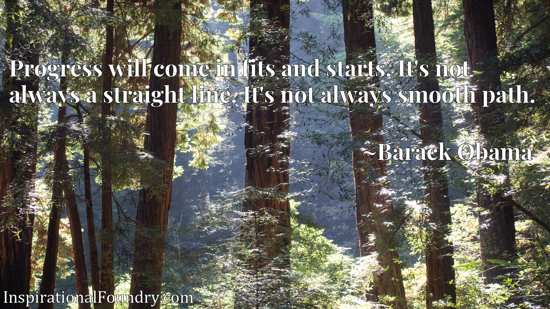 Quote Picture :Progress will come in fits and starts. It's not always a straight line. It's not always smooth path.