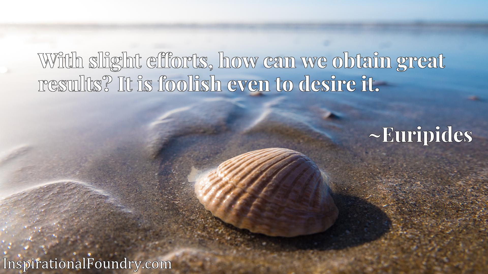 Quote Picture :With slight efforts, how can we obtain great results? It is foolish even to desire it.