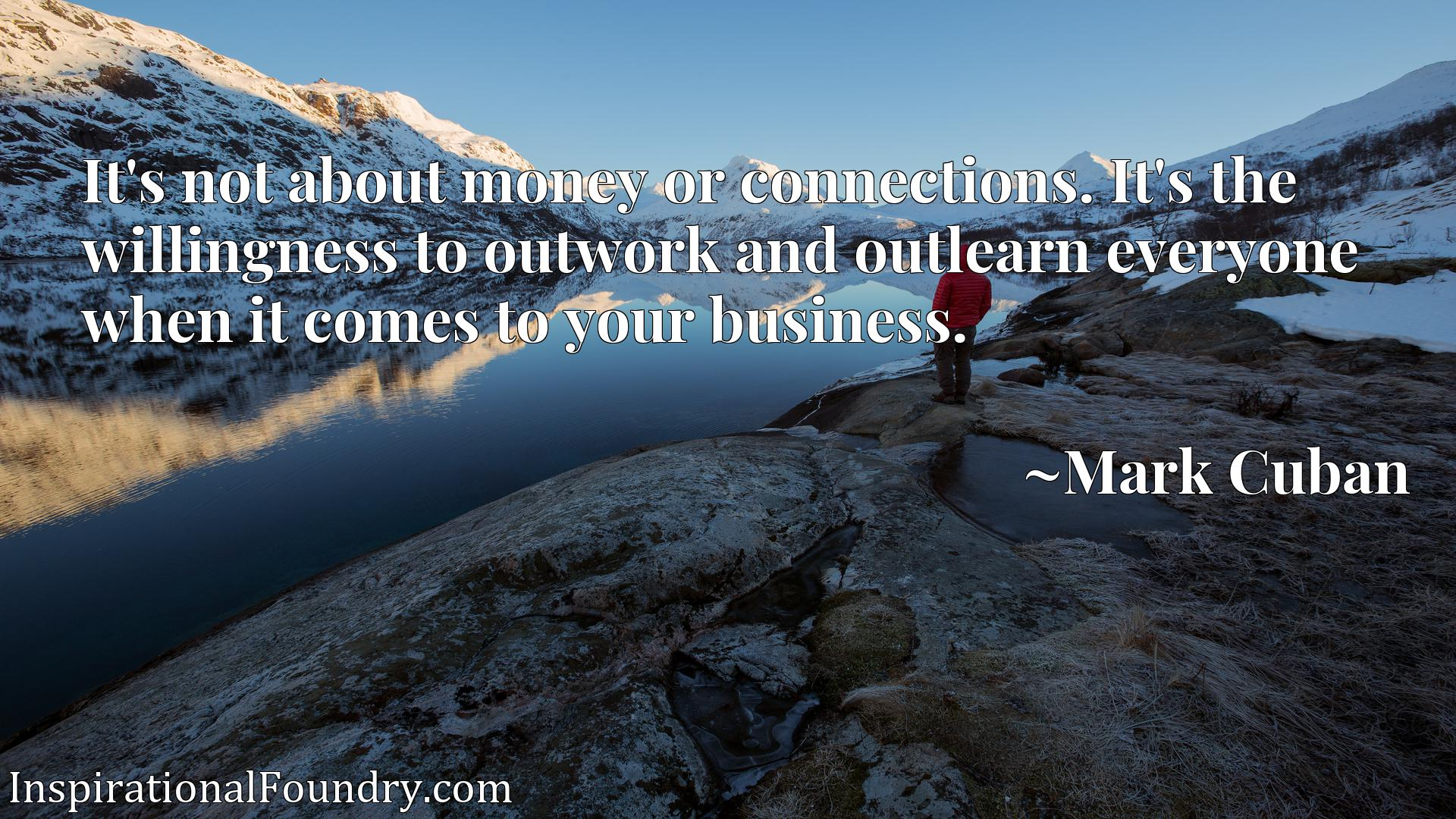 Quote Picture :It's not about money or connections. It's the willingness to outwork and outlearn everyone when it comes to your business.