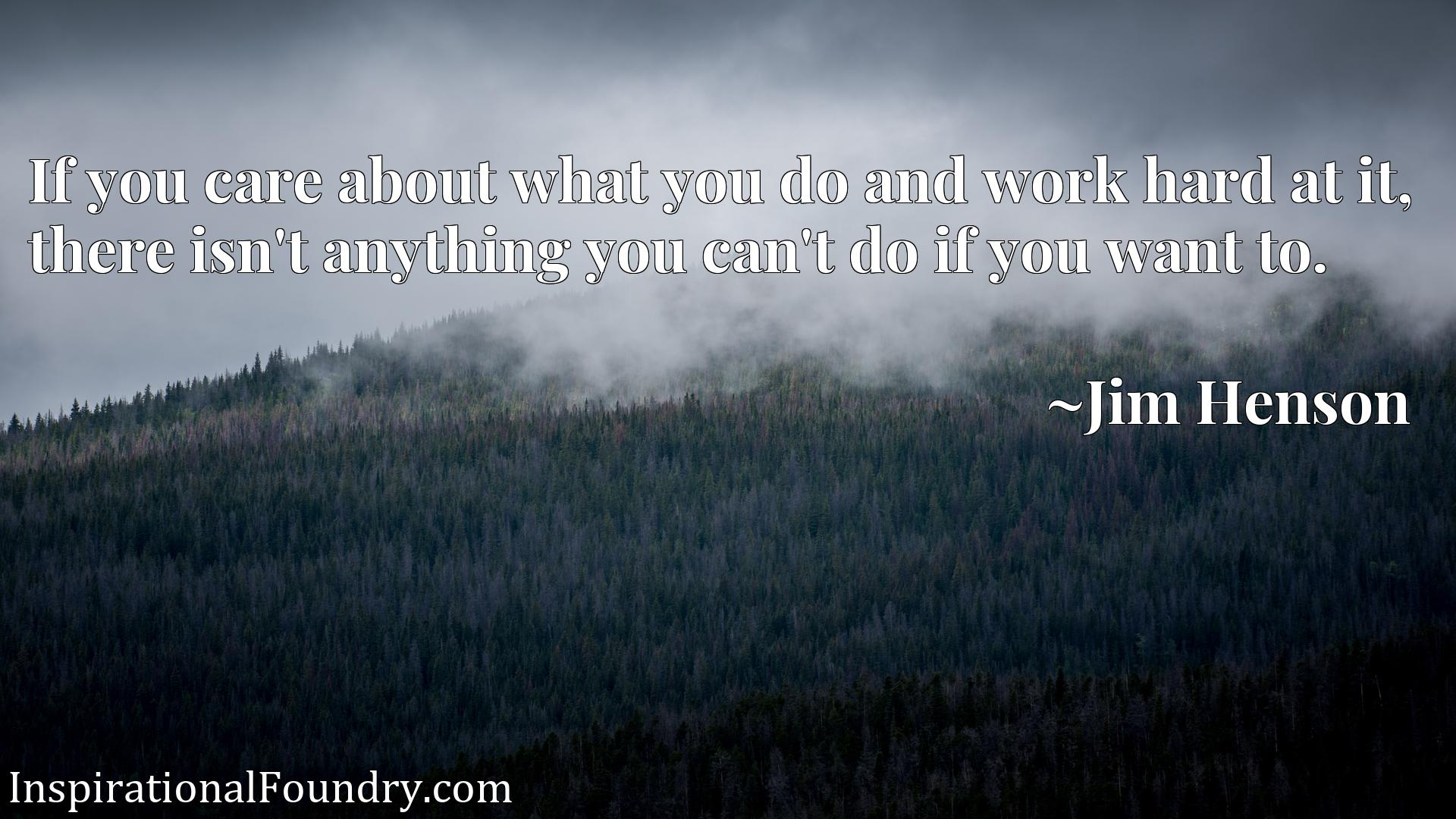 Quote Picture :If you care about what you do and work hard at it, there isn't anything you can't do if you want to.