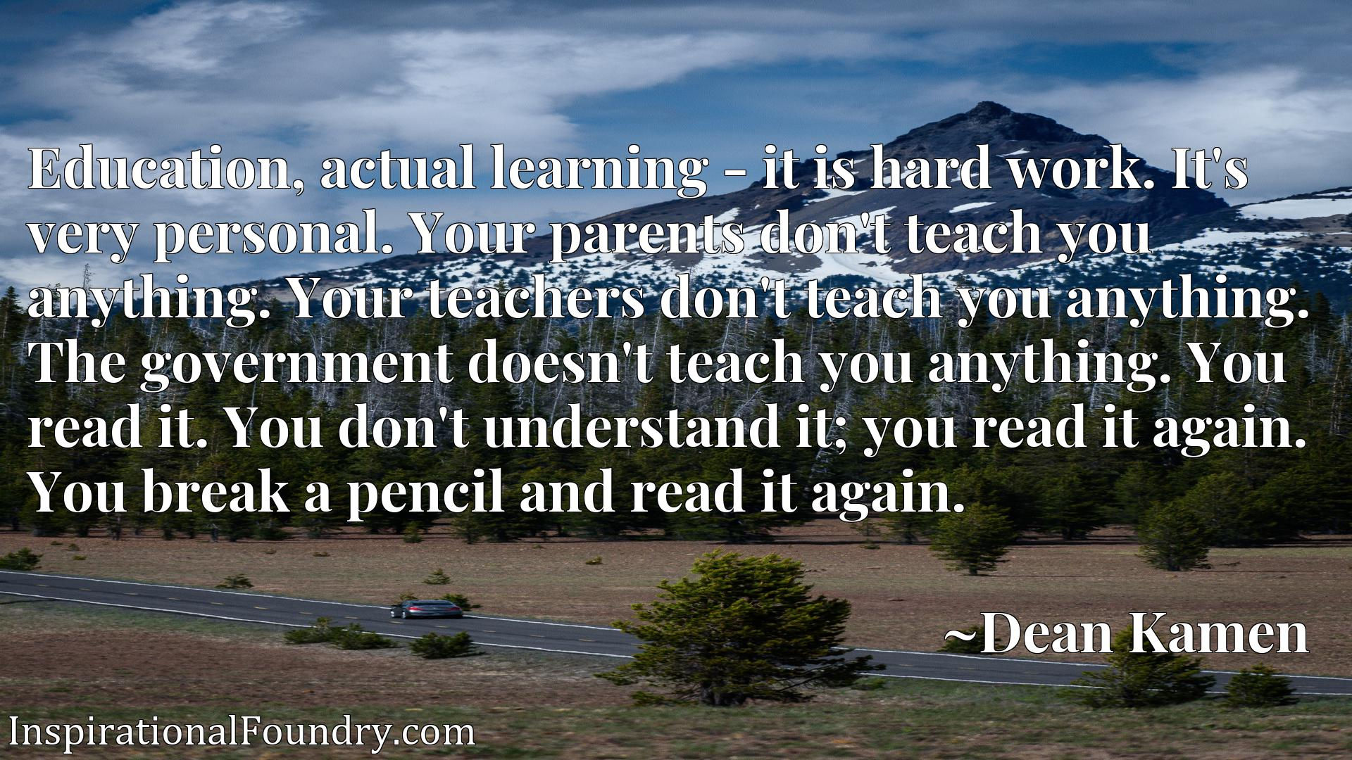 Quote Picture :Education, actual learning - it is hard work. It's very personal. Your parents don't teach you anything. Your teachers don't teach you anything. The government doesn't teach you anything. You read it. You don't understand it; you read it again. You break a pencil and read it again.