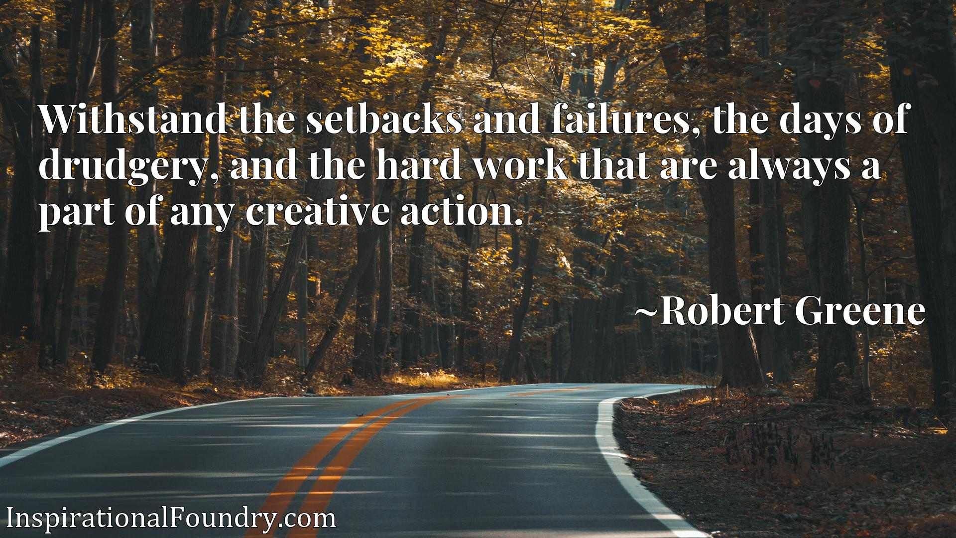 Withstand the setbacks and failures, the days of drudgery, and the hard work that are always a part of any creative action.