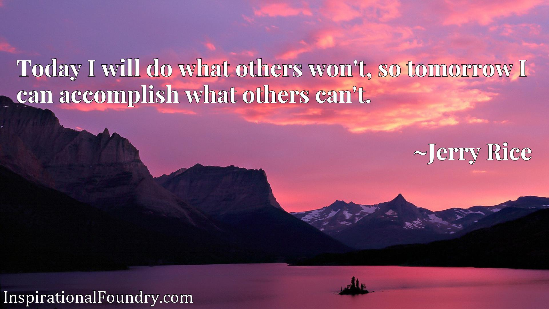 Quote Picture :Today I will do what others won't, so tomorrow I can accomplish what others can't.