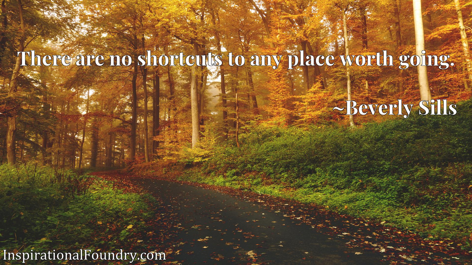 Quote Picture :There are no shortcuts to any place worth going.