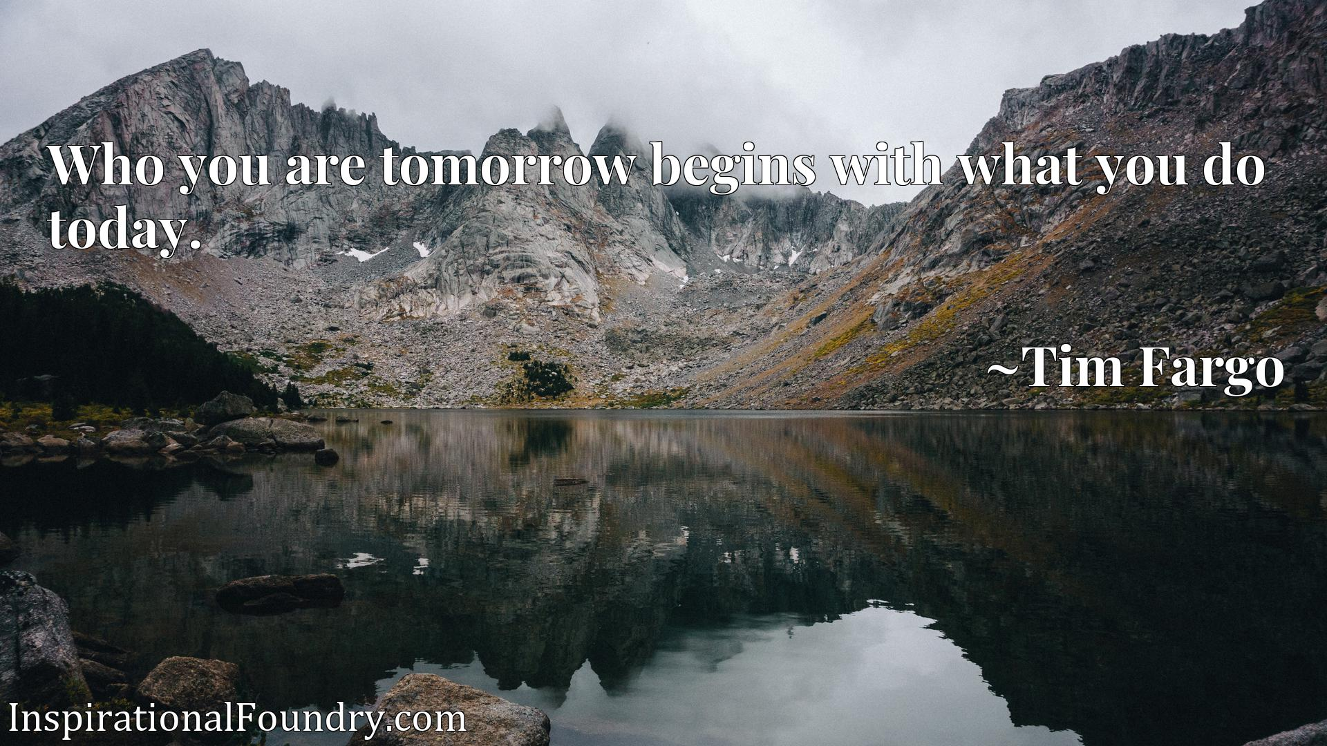 Quote Picture :Who you are tomorrow begins with what you do today.