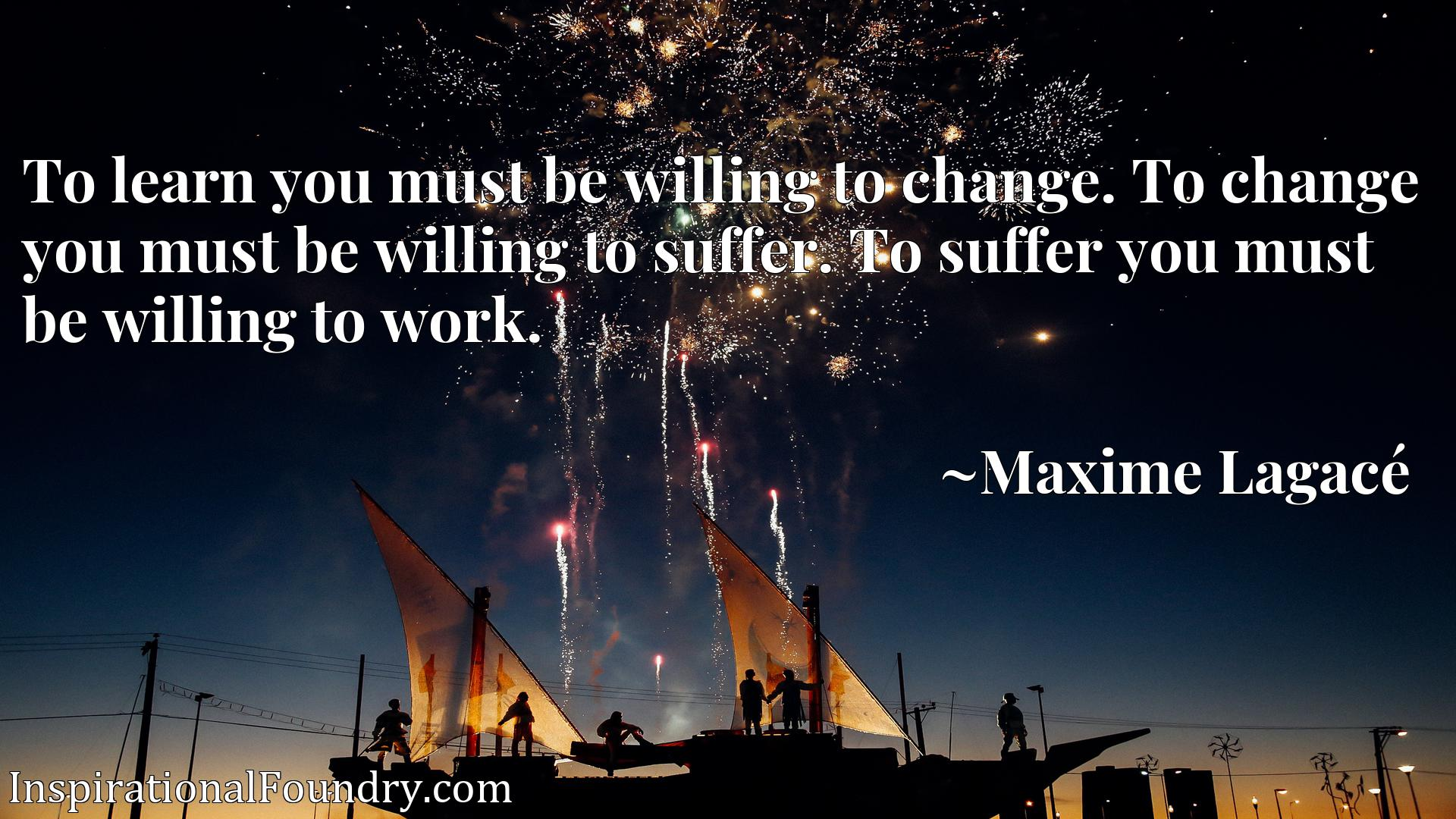 To learn you must be willing to change. To change you must be willing to suffer. To suffer you must be willing to work.