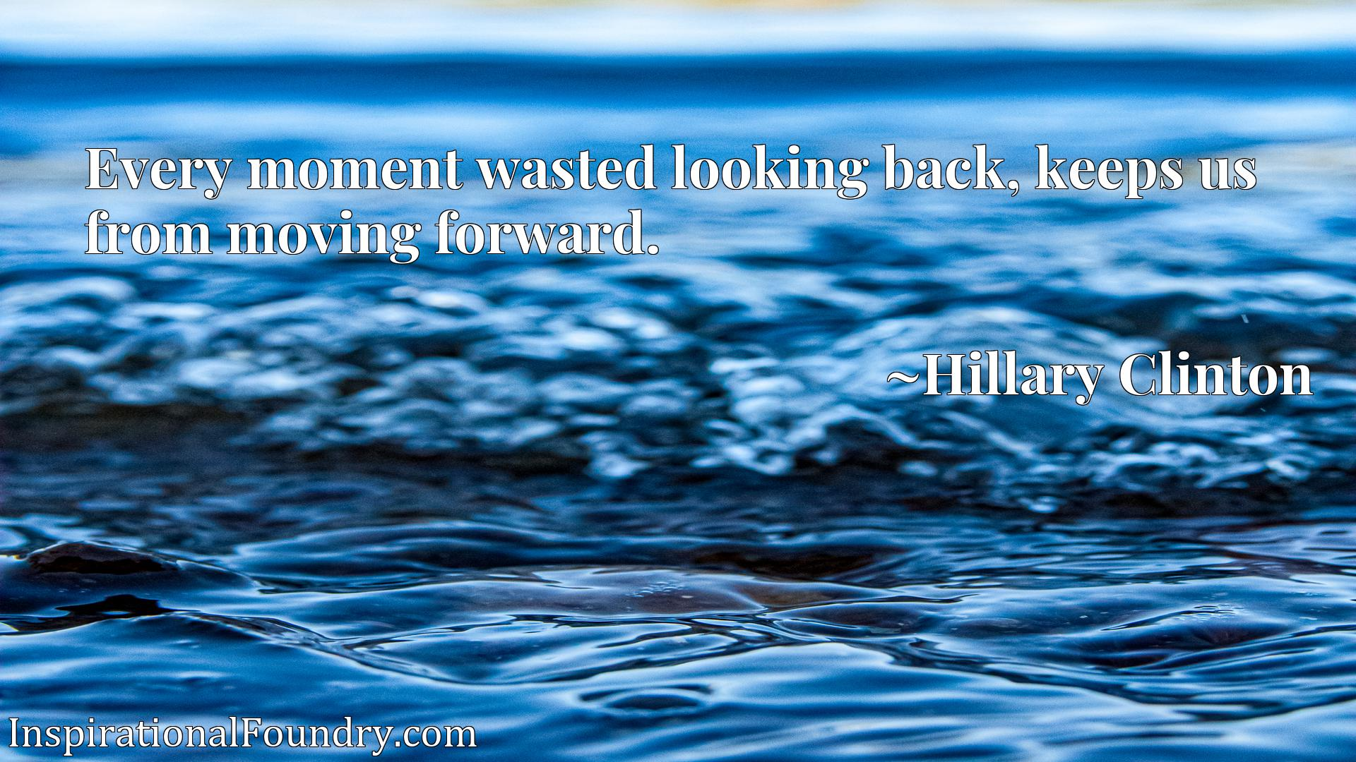 Quote Picture :Every moment wasted looking back, keeps us from moving forward.