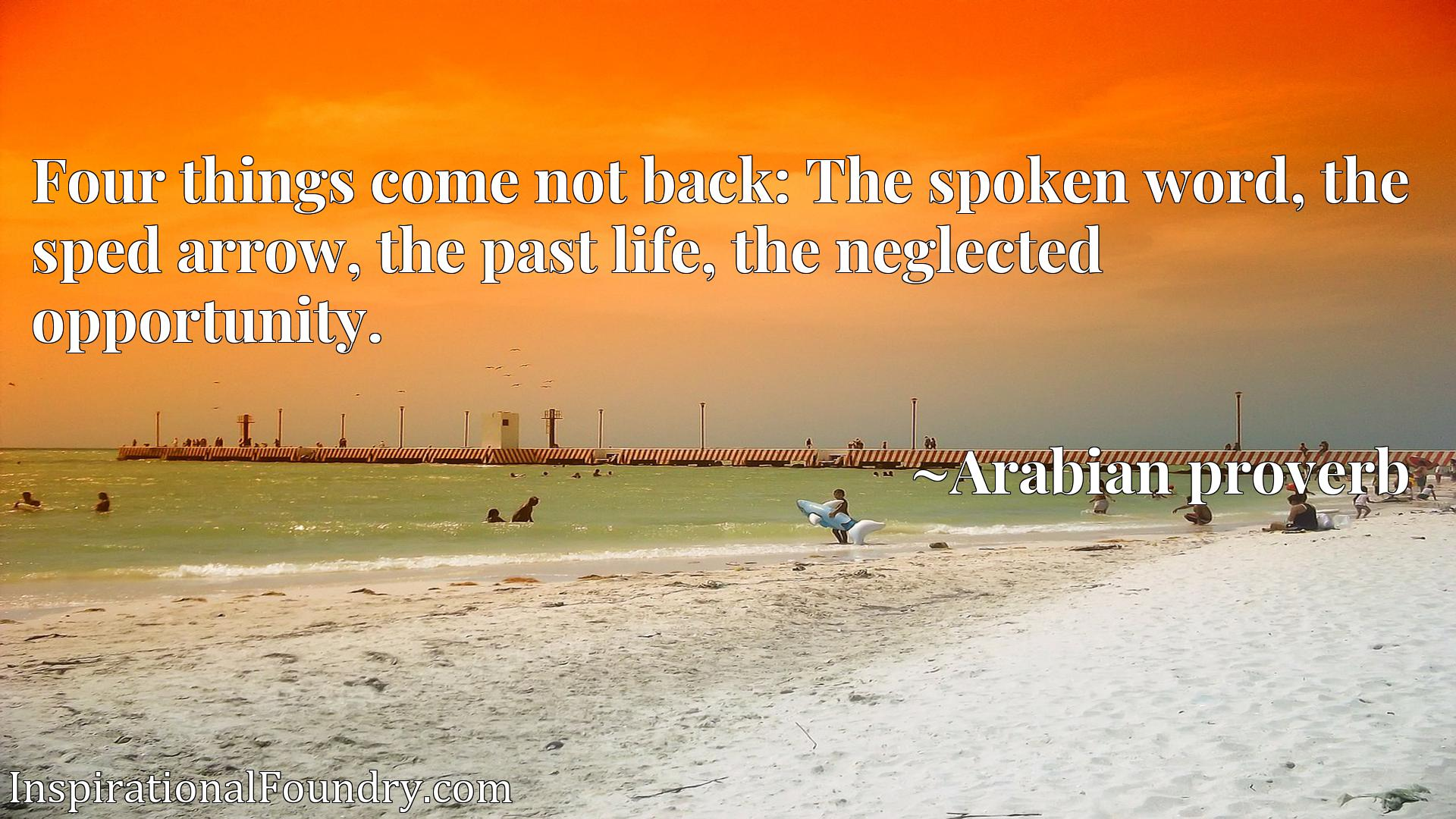 Quote Picture :Four things come not back: The spoken word, the sped arrow, the past life, the neglected opportunity.