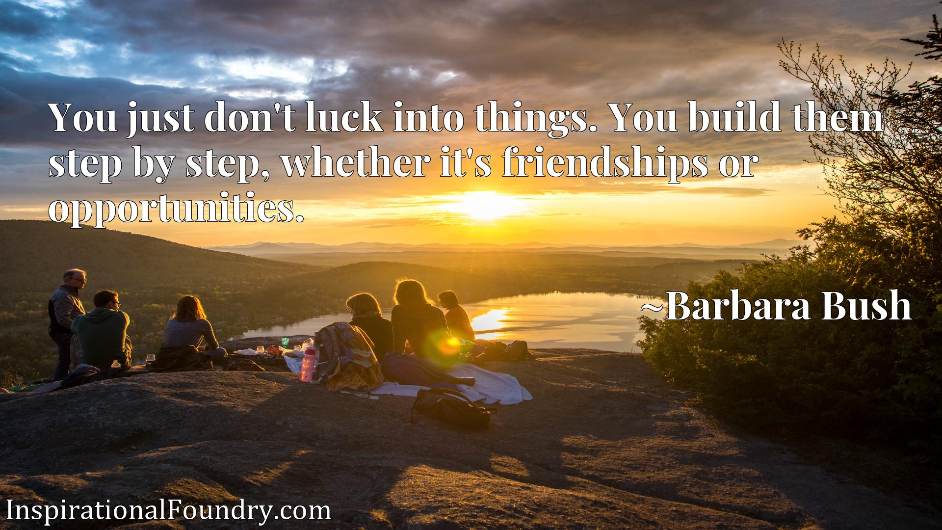 Quote Picture :You just don't luck into things. You build them step by step, whether it's friendships or opportunities.