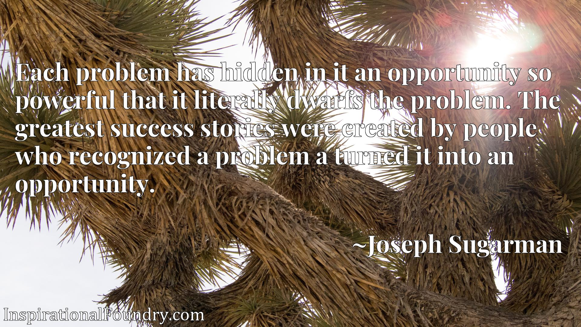 Each problem has hidden in it an opportunity so powerful that it literally dwarfs the problem. The greatest success stories were created by people who recognized a problem a turned it into an opportunity.