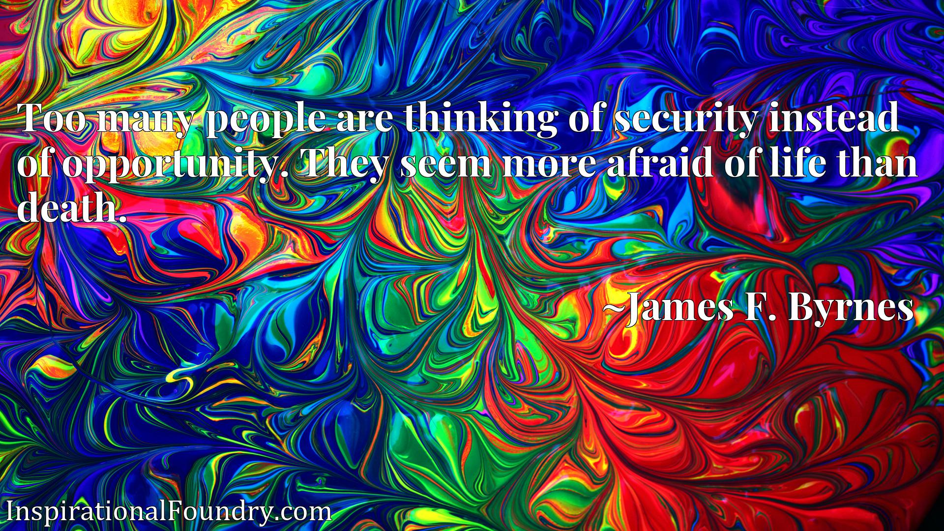 Too many people are thinking of security instead of opportunity. They seem more afraid of life than death.