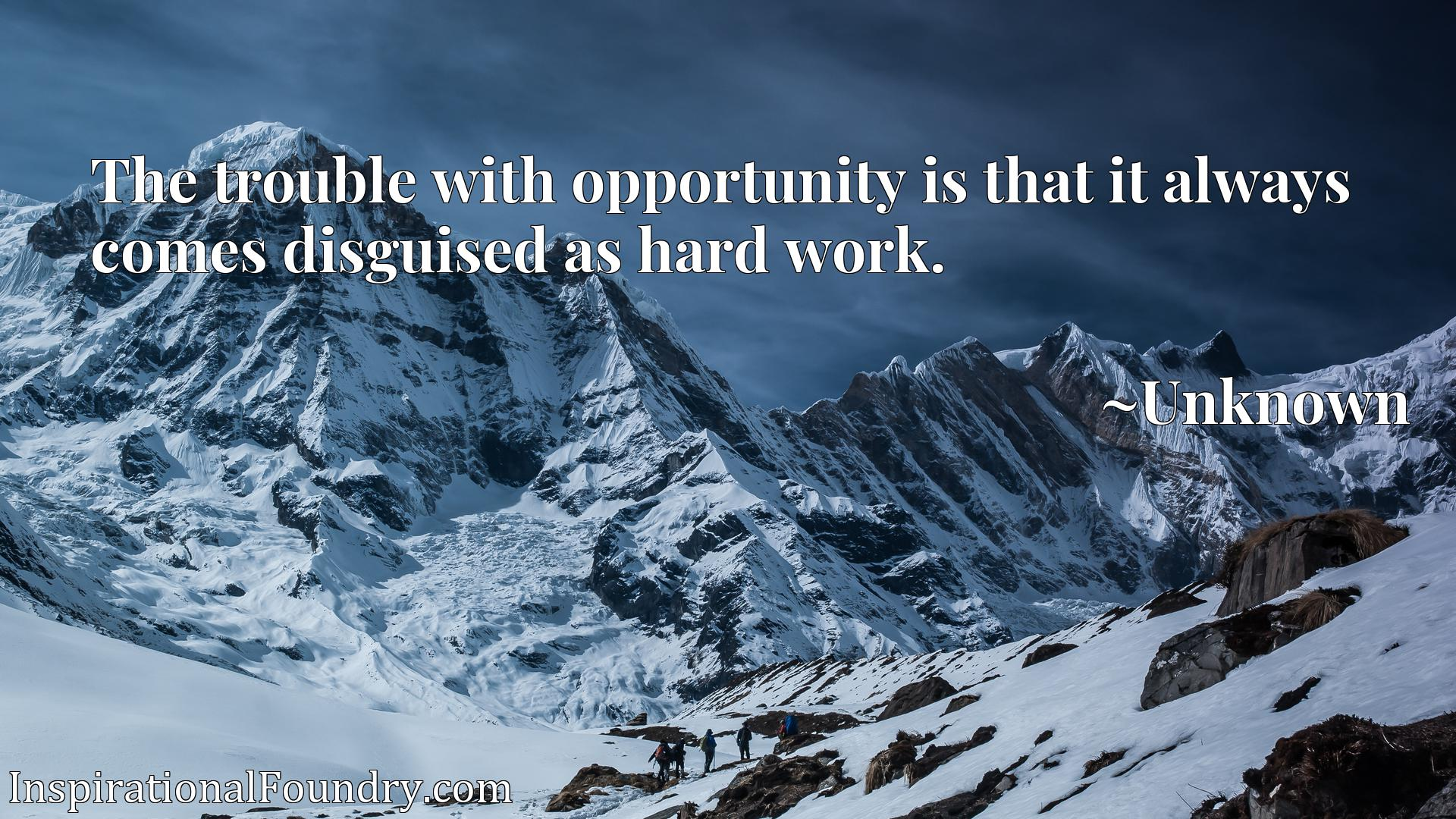 Quote Picture :The trouble with opportunity is that it always comes disguised as hard work.