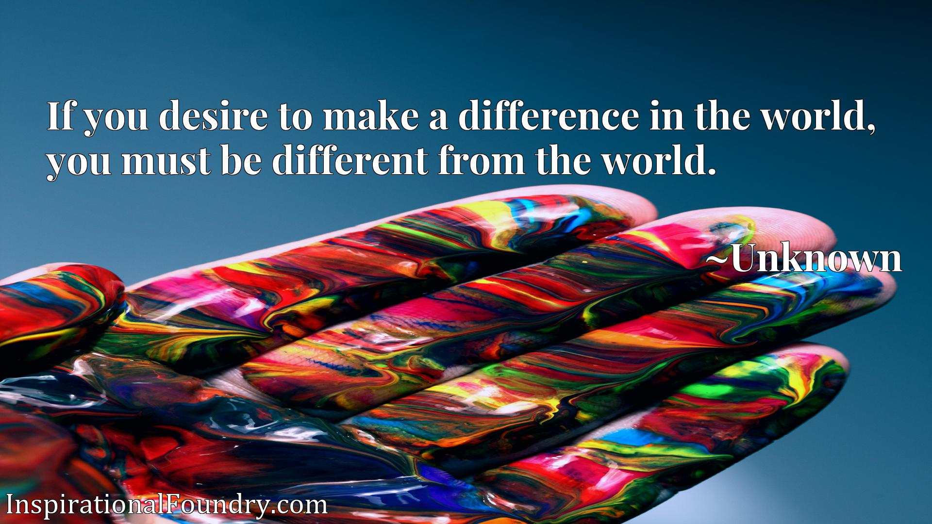 Quote Picture :If you desire to make a difference in the world, you must be different from the world.