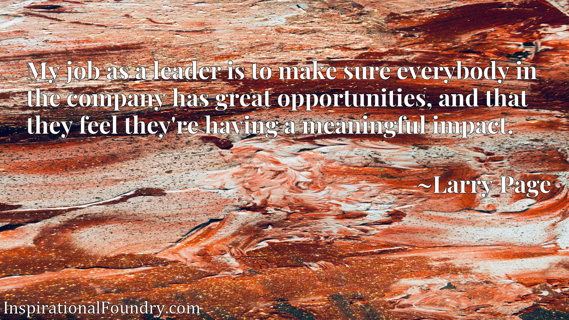 Quote Picture :My job as a leader is to make sure everybody in the company has great opportunities, and that they feel they're having a meaningful impact.