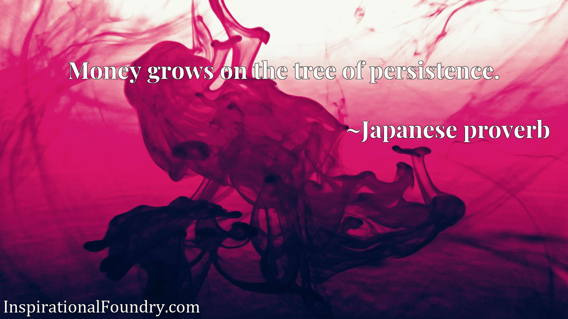 Quote Picture :Money grows on the tree of persistence.