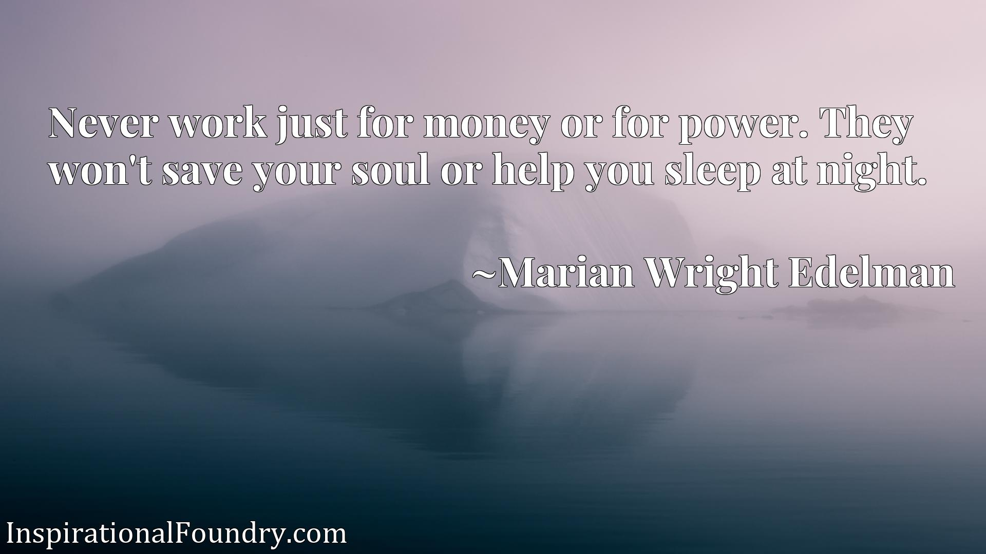 Quote Picture :Never work just for money or for power. They won't save your soul or help you sleep at night.
