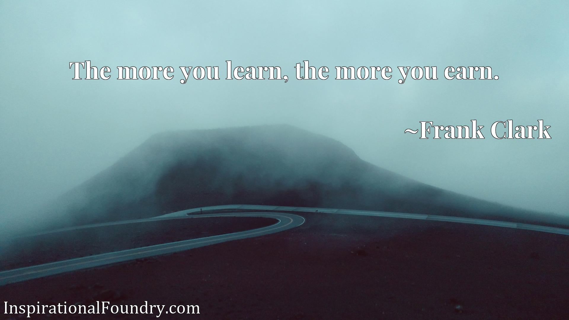Quote Picture :The more you learn, the more you earn.