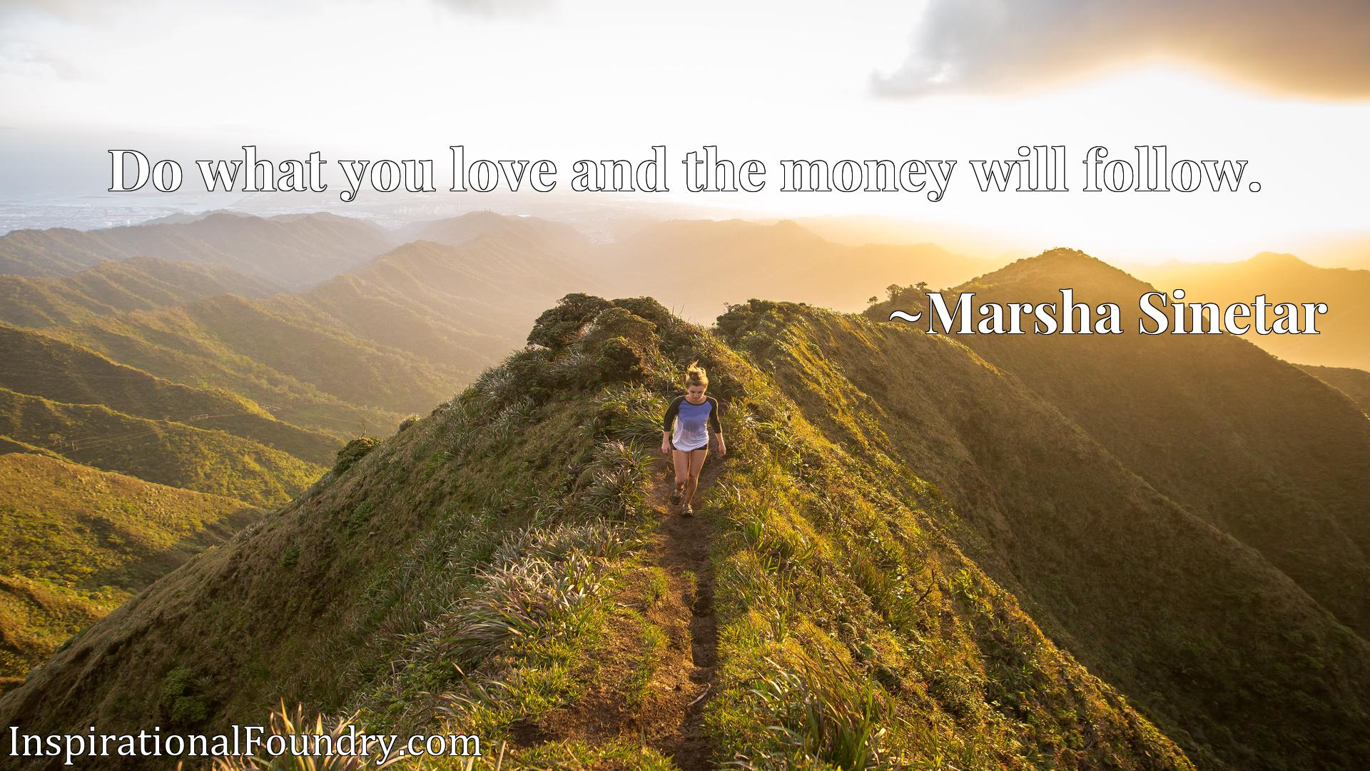 Quote Picture :Do what you love and the money will follow.